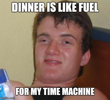 10 Guy Meme | DINNER IS LIKE FUEL FOR MY TIME MACHINE | image tagged in memes,10 guy | made w/ Imgflip meme maker