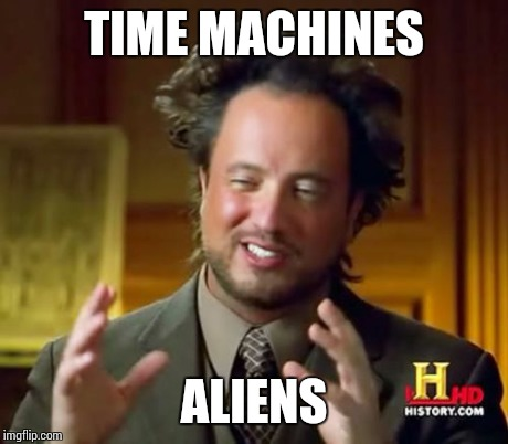 Ancient Aliens Meme | TIME MACHINES ALIENS | image tagged in memes,ancient aliens | made w/ Imgflip meme maker