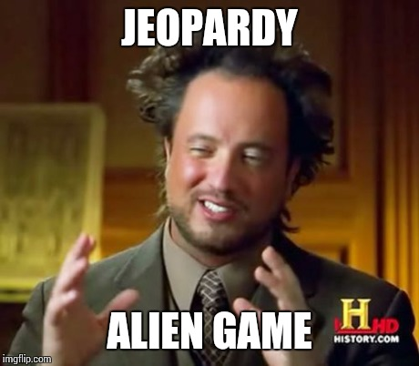 Ancient Aliens Meme | JEOPARDY ALIEN GAME | image tagged in memes,ancient aliens | made w/ Imgflip meme maker
