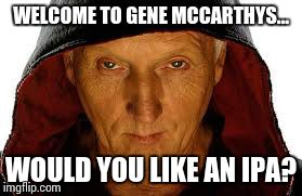 Saw Fulla | WELCOME TO GENE MCCARTHYS... WOULD YOU LIKE AN IPA? | image tagged in memes,saw fulla | made w/ Imgflip meme maker