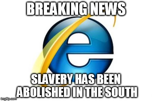 Internet Explorer | BREAKING NEWS SLAVERY HAS BEEN ABOLISHED IN THE SOUTH | image tagged in memes,internet explorer | made w/ Imgflip meme maker