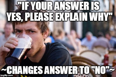 "Lazy College Senior Meme | ""IF YOUR ANSWER IS YES, PLEASE EXPLAIN WHY"" ~CHANGES ANSWER TO ""NO""~ 