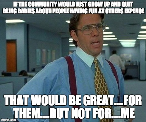 That Would Be Great Meme | IF THE COMMUNITY WOULD JUST GROW UP AND QUIT BEING BABIES ABOUT PEOPLE HAVING FUN AT OTHERS EXPENCE THAT WOULD BE GREAT....FOR THEM....BUT N | image tagged in memes,that would be great | made w/ Imgflip meme maker