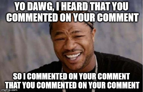 Yo Dawg Heard You Meme | YO DAWG, I HEARD THAT YOU COMMENTED ON YOUR COMMENT SO I COMMENTED ON YOUR COMMENT THAT YOU COMMENTED ON YOUR COMMENT | image tagged in memes,yo dawg heard you | made w/ Imgflip meme maker