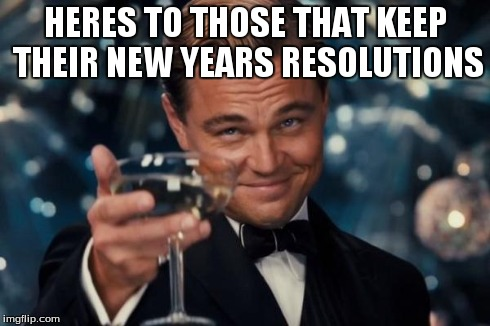 Leonardo Dicaprio Cheers Meme | HERES TO THOSE THAT KEEP THEIR NEW YEARS RESOLUTIONS | image tagged in memes,leonardo dicaprio cheers | made w/ Imgflip meme maker