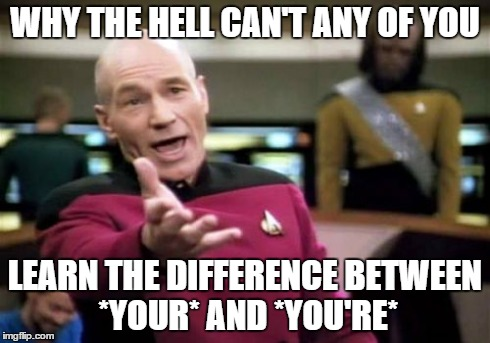 Picard Wtf | WHY THE HELL CAN'T ANY OF YOU LEARN THE DIFFERENCE BETWEEN *YOUR* AND *YOU'RE* | image tagged in memes,picard wtf | made w/ Imgflip meme maker