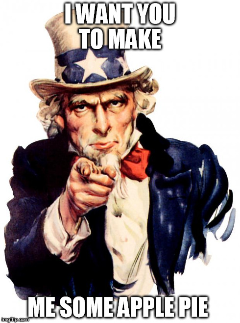Uncle Sam | I WANT YOU TO MAKE ME SOME APPLE PIE | image tagged in uncle sam | made w/ Imgflip meme maker