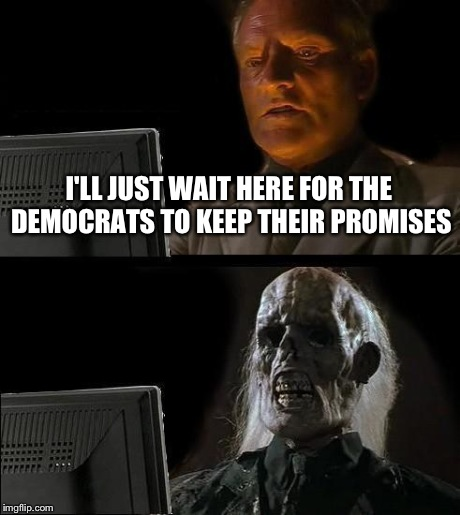 Ill Just Wait Here Meme | I'LL JUST WAIT HERE FOR THE DEMOCRATS TO KEEP THEIR PROMISES | image tagged in memes,ill just wait here | made w/ Imgflip meme maker