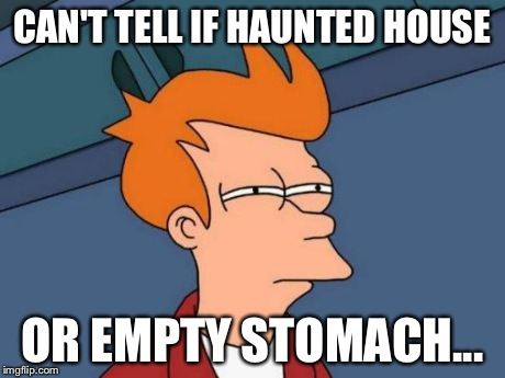 When you hear those noises at night... | CAN'T TELL IF HAUNTED HOUSE OR EMPTY STOMACH... | image tagged in memes,futurama fry | made w/ Imgflip meme maker