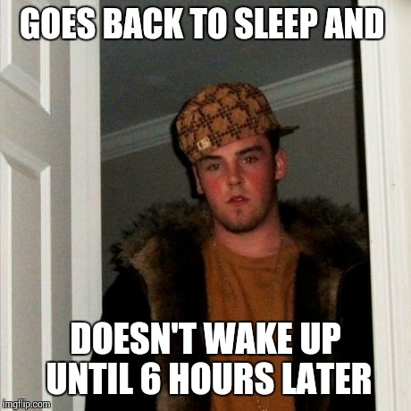 Scumbag Steve Meme | GOES BACK TO SLEEP AND DOESN'T WAKE UP UNTIL 6 HOURS LATER | image tagged in memes,scumbag steve | made w/ Imgflip meme maker