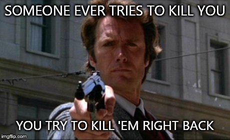Dirty Harry | SOMEONE EVER TRIES TO KILL YOU YOU TRY TO KILL 'EM RIGHT BACK | image tagged in dirty harry,movies | made w/ Imgflip meme maker