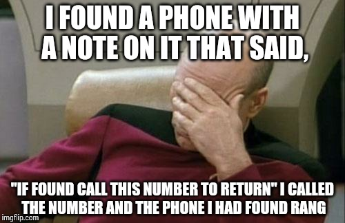 "Captain Picard Facepalm Meme | I FOUND A PHONE WITH A NOTE ON IT THAT SAID, ""IF FOUND CALL THIS NUMBER TO RETURN"" I CALLED THE NUMBER AND THE PHONE I HAD FOUND RANG 