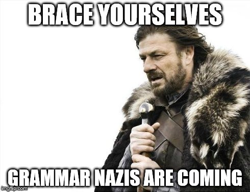 Brace Yourselves X is Coming Meme | BRACE YOURSELVES GRAMMAR NAZIS ARE COMING | image tagged in memes,brace yourselves x is coming | made w/ Imgflip meme maker