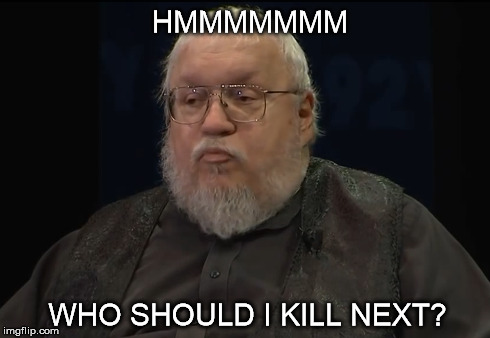 HMMMMMMM WHO SHOULD I KILL NEXT? | image tagged in george r r martin,game of thrones | made w/ Imgflip meme maker