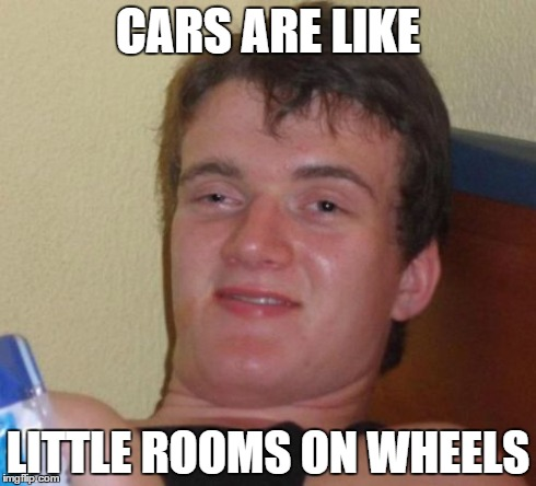 10 Guy Meme | CARS ARE LIKE LITTLE ROOMS ON WHEELS | image tagged in memes,10 guy | made w/ Imgflip meme maker