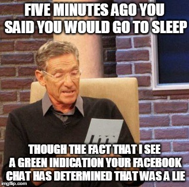 Maury Lie Detector Meme | FIVE MINUTES AGO YOU SAID YOU WOULD GO TO SLEEP THOUGH THE FACT THAT I SEE A GREEN INDICATION YOUR FACEBOOK CHAT HAS DETERMINED THAT WAS A L | image tagged in memes,maury lie detector | made w/ Imgflip meme maker