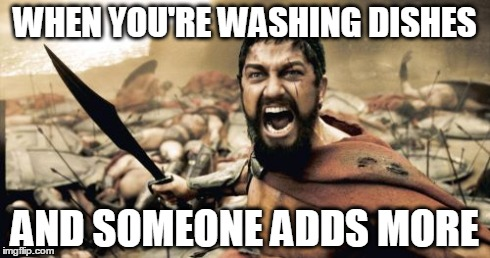 Sparta Leonidas Meme | WHEN YOU'RE WASHING DISHES AND SOMEONE ADDS MORE | image tagged in memes,sparta leonidas | made w/ Imgflip meme maker