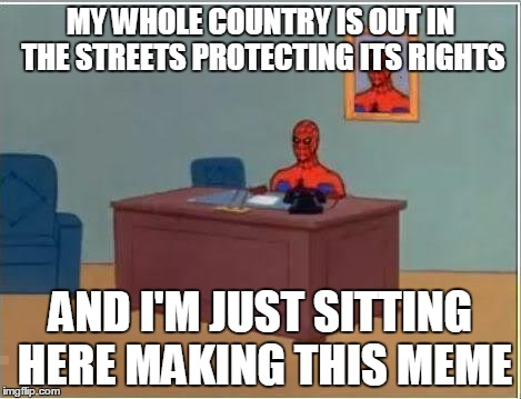Spiderman Computer Desk | MY WHOLE COUNTRY IS OUT IN THE STREETS PROTECTING ITS RIGHTS AND I'M JUST SITTING HERE MAKING THIS MEME | image tagged in memes,spiderman computer desk,spiderman,AdviceAnimals | made w/ Imgflip meme maker