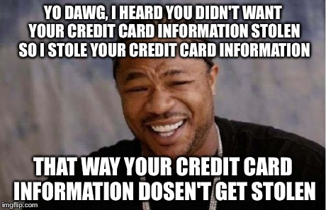 Yo Dawg Heard You Meme | YO DAWG, I HEARD YOU DIDN'T WANT YOUR CREDIT CARD INFORMATION STOLEN SO I STOLE YOUR CREDIT CARD INFORMATION THAT WAY YOUR CREDIT CARD INFOR | image tagged in memes,yo dawg heard you | made w/ Imgflip meme maker