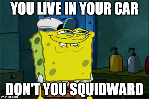 Dont You Squidward Meme | YOU LIVE IN YOUR CAR DON'T YOU SQUIDWARD | image tagged in memes,dont you squidward | made w/ Imgflip meme maker