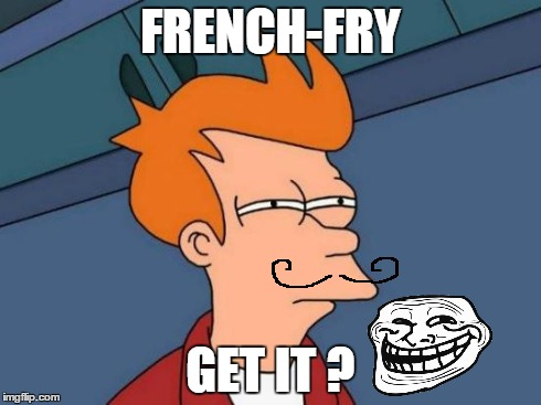 Futurama Fry | FRENCH-FRY GET IT ? | image tagged in memes,futurama fry | made w/ Imgflip meme maker