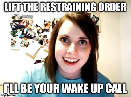 Overly Attached Girlfriend Meme | LIFT THE RESTRAINING ORDER I'LL BE YOUR WAKE UP CALL | image tagged in memes,overly attached girlfriend | made w/ Imgflip meme maker