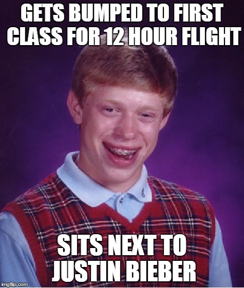 Flying sucks no matter what | GETS BUMPED TO FIRST CLASS FOR 12 HOUR FLIGHT SITS NEXT TO JUSTIN BIEBER | image tagged in memes,bad luck brian,flying | made w/ Imgflip meme maker