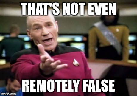 Picard Wtf Meme | THAT'S NOT EVEN REMOTELY FALSE | image tagged in memes,picard wtf | made w/ Imgflip meme maker