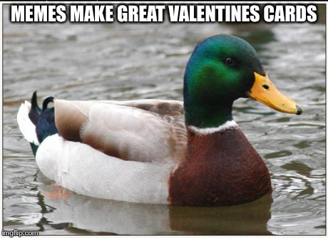 Actual Advice Mallard | MEMES MAKE GREAT VALENTINES CARDS | image tagged in memes,actual advice mallard | made w/ Imgflip meme maker
