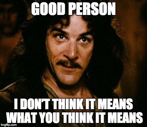 Inigo Montoya Meme | GOOD PERSON I DON'T THINK IT MEANS WHAT YOU THINK IT MEANS | image tagged in memes,inigo montoya | made w/ Imgflip meme maker