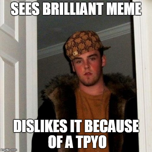 Scumbag Steve Meme | SEES BRILLIANT MEME DISLIKES IT BECAUSE OF A TPYO | image tagged in memes,scumbag steve | made w/ Imgflip meme maker