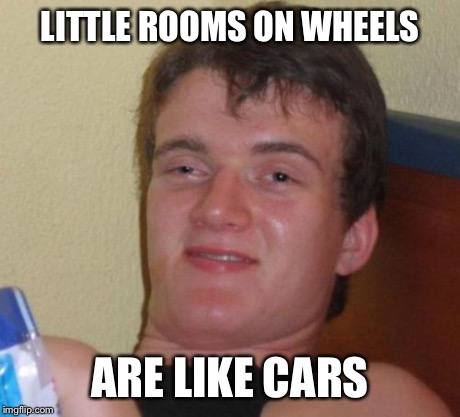 10 Guy Meme | LITTLE ROOMS ON WHEELS ARE LIKE CARS | image tagged in memes,10 guy | made w/ Imgflip meme maker