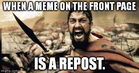 Sparta Leonidas Meme | WHEN A MEME ON THE FRONT PAGE IS A REPOST. | image tagged in memes,sparta leonidas | made w/ Imgflip meme maker