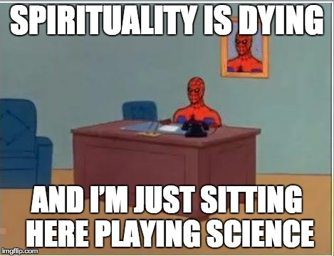 Spiderman Computer Desk Meme | SPIRITUALITY IS DYING AND I'M JUST SITTING HERE PLAYING SCIENCE | image tagged in memes,spiderman computer desk,spiderman | made w/ Imgflip meme maker