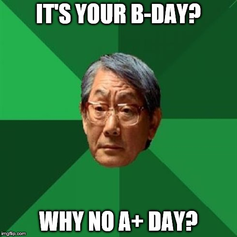 High Expectations Asian Father Meme | IT'S YOUR B-DAY? WHY NO A+ DAY? | image tagged in memes,high expectations asian father | made w/ Imgflip meme maker