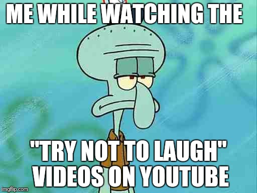 "Squidward | ME WHILE WATCHING THE ""TRY NOT TO LAUGH"" VIDEOS ON YOUTUBE 