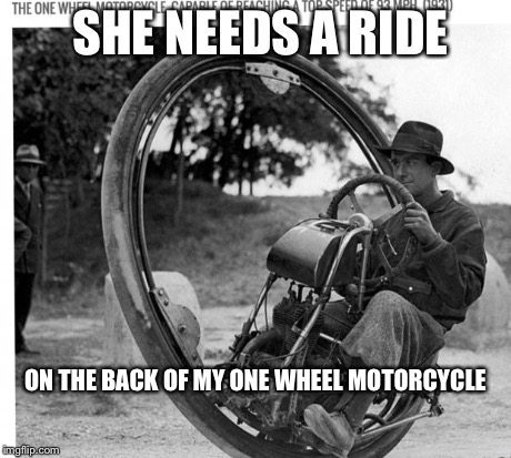 One wheel motorcycle | SHE NEEDS A RIDE ON THE BACK OF MY ONE WHEEL MOTORCYCLE | image tagged in motorcycle,ride | made w/ Imgflip meme maker