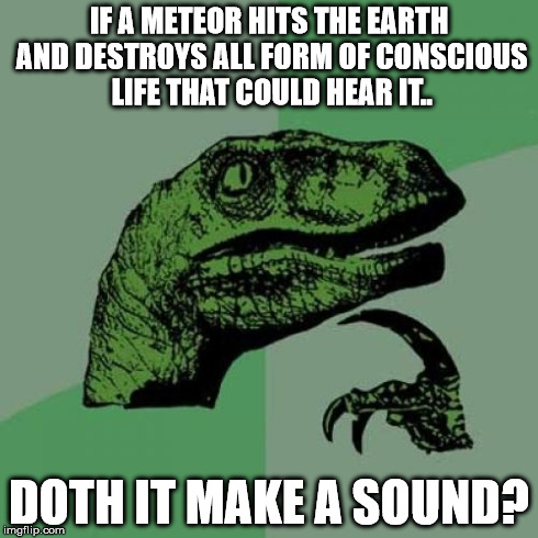 What Doth Death | IF A METEOR HITS THE EARTH AND DESTROYS ALL FORM OF CONSCIOUS LIFE THAT COULD HEAR IT.. DOTH IT MAKE A SOUND? | image tagged in memes,philosoraptor,funny,reference,think | made w/ Imgflip meme maker