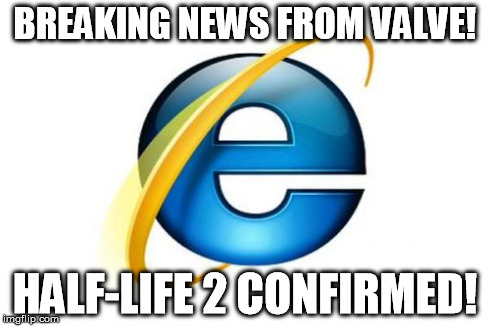 Internet Explorer | BREAKING NEWS FROM VALVE! HALF-LIFE 2 CONFIRMED! | image tagged in memes,internet explorer | made w/ Imgflip meme maker