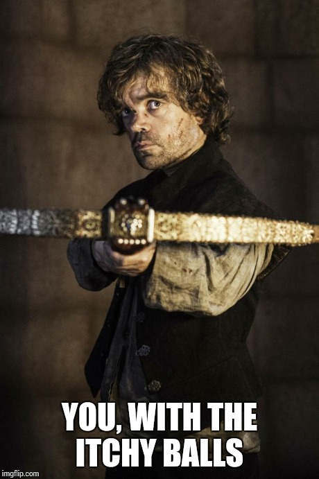 Tyrion Crossbow | YOU, WITH THE ITCHY BALLS | image tagged in tyrion crossbow | made w/ Imgflip meme maker