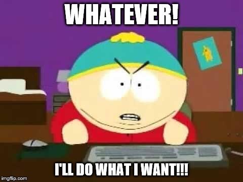 WHATEVER! I'LL DO WHAT I WANT!!! | image tagged in cartman | made w/ Imgflip meme maker