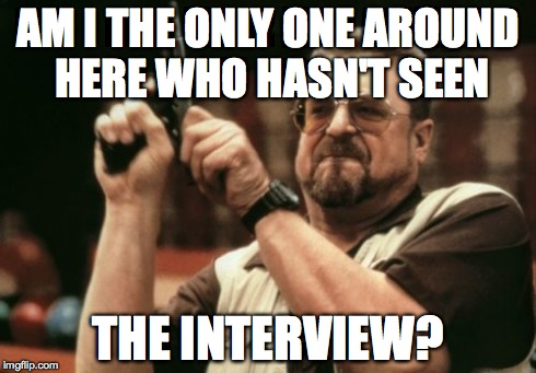 Am I The Only One Around Here Meme | AM I THE ONLY ONE AROUND HERE WHO HASN'T SEEN THE INTERVIEW? | image tagged in memes,am i the only one around here | made w/ Imgflip meme maker