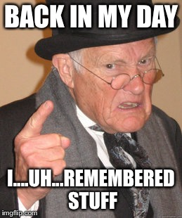 Back In My Day Meme | BACK IN MY DAY I....UH...REMEMBERED STUFF | image tagged in memes,back in my day | made w/ Imgflip meme maker