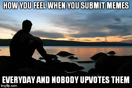 sunsetlakelonelyman | HOW YOU FEEL WHEN YOU SUBMIT MEMES EVERYDAY AND NOBODY UPVOTES THEM | image tagged in sunsetlakelonelyman | made w/ Imgflip meme maker