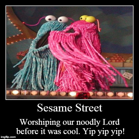 Flying Spaghetti Aliens | Sesame Street | Worshiping our noodly Lord before it was cool. Yip yip yip! | image tagged in funny,demotivationals,flying spaghetti monster | made w/ Imgflip demotivational maker