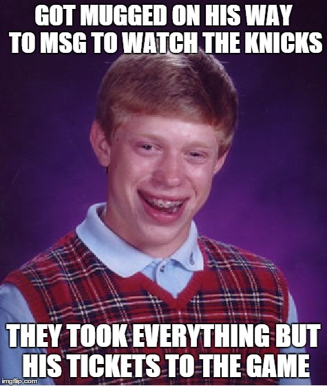 Bad Luck Brian | GOT MUGGED ON HIS WAY TO MSG TO WATCH THE KNICKS THEY TOOK EVERYTHING BUT HIS TICKETS TO THE GAME | image tagged in memes,bad luck brian,sports,basketball | made w/ Imgflip meme maker