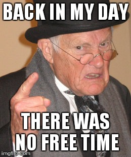 Back In My Day Meme | BACK IN MY DAY THERE WAS NO FREE TIME | image tagged in memes,back in my day | made w/ Imgflip meme maker