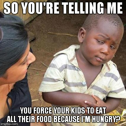 Third World Skeptical Kid Meme | SO YOU'RE TELLING ME YOU FORCE YOUR KIDS TO EAT ALL THEIR FOOD BECAUSE I'M HUNGRY? | image tagged in memes,third world skeptical kid | made w/ Imgflip meme maker