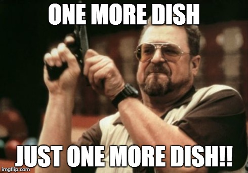 Am I The Only One Around Here Meme | ONE MORE DISH JUST ONE MORE DISH!! | image tagged in memes,am i the only one around here | made w/ Imgflip meme maker