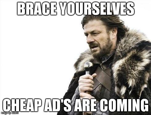 Brace Yourselves X is Coming Meme | BRACE YOURSELVES CHEAP AD'S ARE COMING | image tagged in memes,brace yourselves x is coming | made w/ Imgflip meme maker